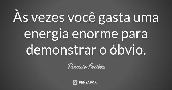 Às vezes você gasta uma energia enorme para demonstrar o óbvio.... Frase de Tarcísio Freitas.