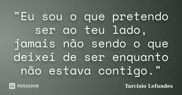 """""""Eu sou o que pretendo ser ao teu lado, jamais não sendo o que deixei de ser enquanto não estava contigo.""""... Frase de Tarcisio Lefundes."""