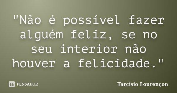 """""""Não é possível fazer alguém feliz, se no seu interior não houver a felicidade.""""... Frase de Tarcísio Lourençon."""