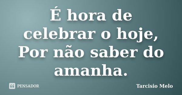 É hora de celebrar o hoje, Por não saber do amanha.... Frase de Tarcisio Melo.