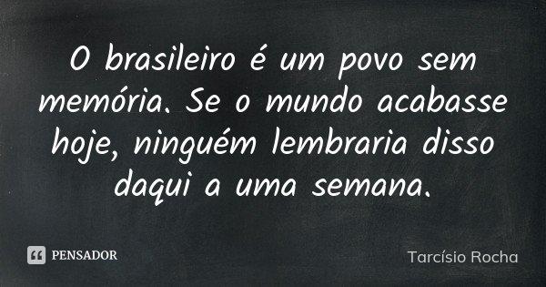 O brasileiro é um povo sem memória. Se o mundo acabasse hoje, ninguém lembraria disso daqui a uma semana.... Frase de Tarcísio Rocha.
