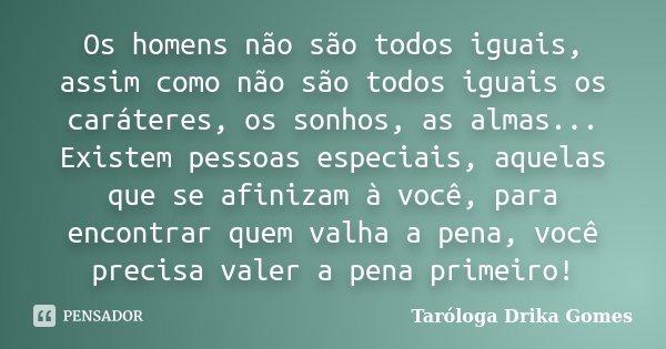 Os homens não são todos iguais, assim como não são todos iguais os caráteres, os sonhos, as almas... Existem pessoas especiais, aquelas que se afinizam à você, ... Frase de Taróloga Drika Gomes.