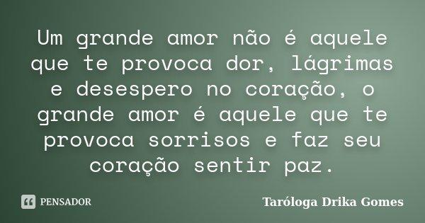 Um grande amor não é aquele que te provoca dor, lágrimas e desespero no coração, o grande amor é aquele que te provoca sorrisos e faz seu coração sentir paz.... Frase de Taróloga Drika Gomes.