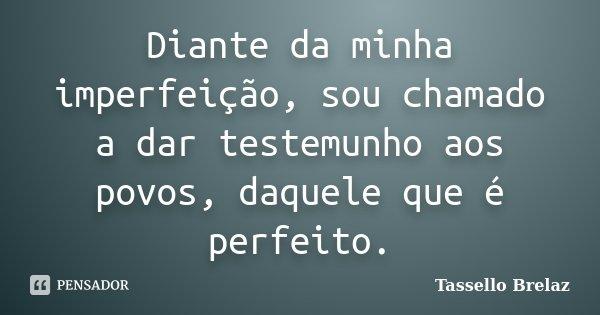 Diante da minha imperfeição, sou chamado a dar testemunho aos povos, daquele que é perfeito.... Frase de Tassello Brelaz.
