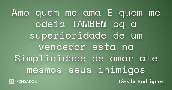 Amo quem me ama E quem me odeia TAMBEM pq a superioridade de um vencedor esta na Simplicidade de amar até mesmos seus inimigos... Frase de Tássila Rodrigues.