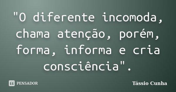 """""""O diferente incomoda, chama atenção, porém, forma, informa e cria consciência"""".... Frase de Tássio Cunha."""