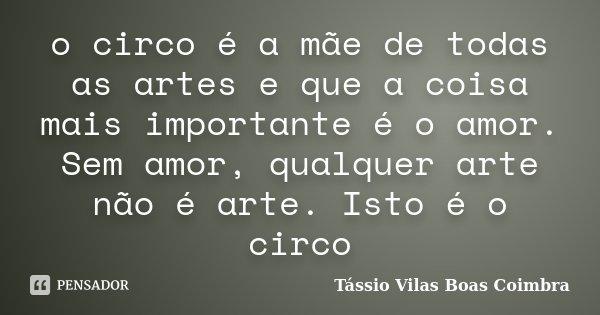o circo é a mãe de todas as artes e que a coisa mais importante é o amor. Sem amor, qualquer arte não é arte. Isto é o circo... Frase de Tássio Vilas Boas Coimbra.