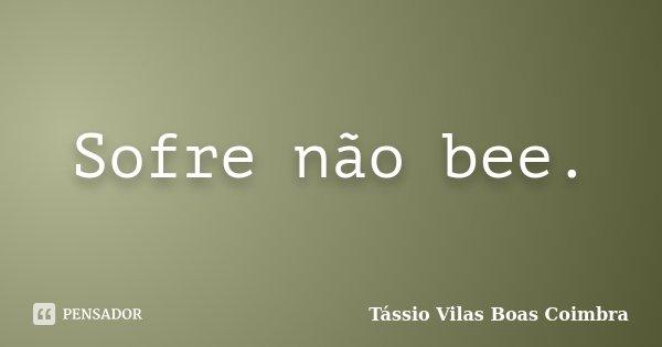 Sofre não bee.... Frase de Tássio Vilas Boas Coimbra.