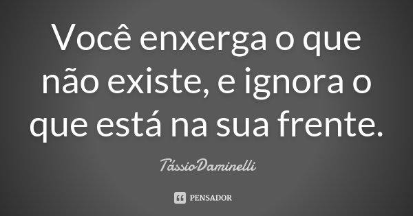 Você enxerga o que não existe, e ignora o que está na sua frente.... Frase de TássioDaminelli.