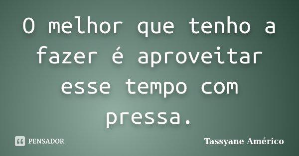 O melhor que tenho a fazer é aproveitar esse tempo com pressa.... Frase de Tassyane Américo.