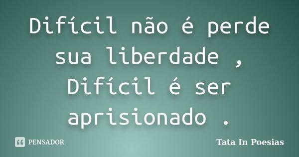 Difícil não é perde sua liberdade , Difícil é ser aprisionado .... Frase de Tata in poesias.