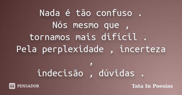 Nada é tão confuso . Nós mesmo que , tornamos mais difícil . Pela perplexidade , incerteza , indecisão , dúvidas .... Frase de Tata In Poesias.