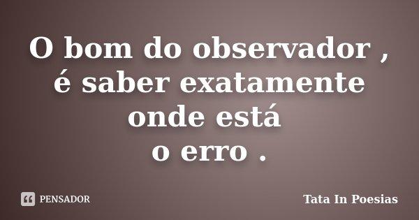 O bom do observador , é saber exatamente onde está o erro .... Frase de Tata in poesias.
