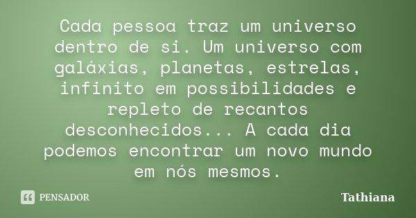 Cada pessoa traz um universo dentro de si. Um universo com galáxias, planetas, estrelas, infinito em possibilidades e repleto de recantos desconhecidos... A cad... Frase de Tathiana.
