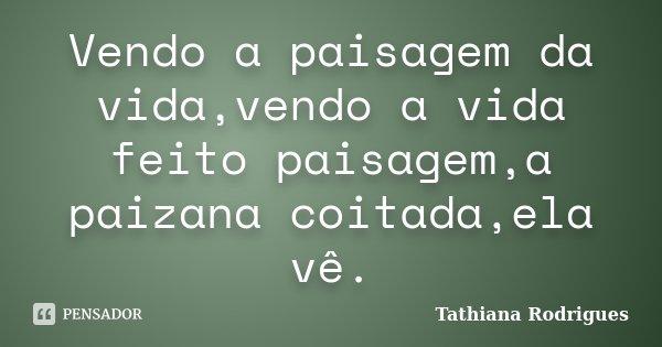Vendo a paisagem da vida,vendo a vida feito paisagem,a paizana coitada,ela vê.... Frase de Tathiana Rodrigues.