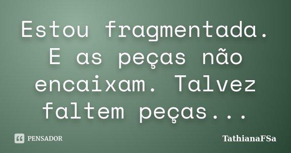 Estou fragmentada. E as peças não encaixam. Talvez faltem peças...... Frase de TathianaFSa.
