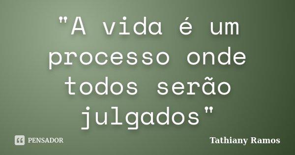 """""""A vida é um processo onde todos serão julgados""""... Frase de Tathiany Ramos."""