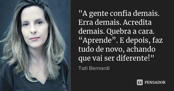 """""""A gente confia demais. Erra demais. Acredita demais. Quebra a cara. """"Aprende"""". E depois, faz tudo de novo, achando que vai ser diferente!""""... Frase de Tati Bernardi."""