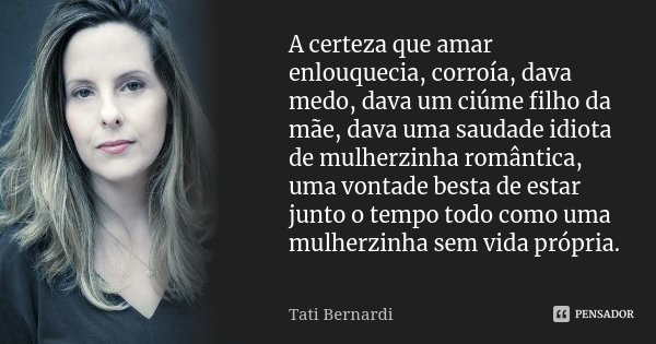 A certeza que amar enlouquecia, corroía, dava medo, dava um ciúme filho da mãe, dava uma saudade idiota de mulherzinha romântica, uma vontade besta de estar jun... Frase de Tati Bernardi.