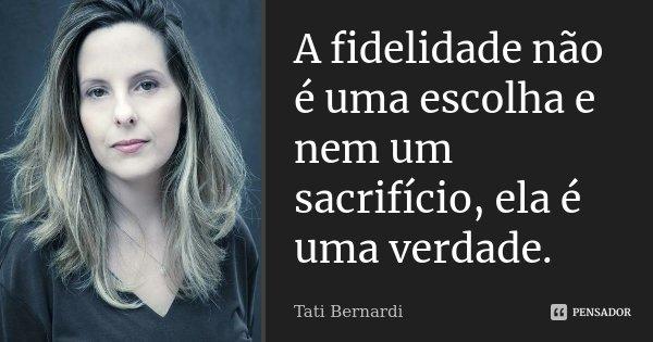 A fidelidade não é uma escolha e nem um sacrifício, ela é uma verdade.... Frase de tati Bernardi.