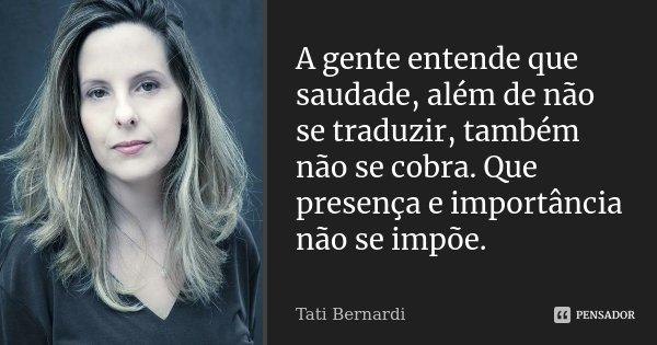 A gente entende que saudade, além de não se traduzir, também não se cobra. Que presença e importância não se impõe.... Frase de Tati Bernardi.