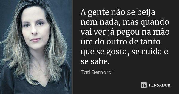 A gente não se beija nem nada, mas quando vai ver já pegou na mão um do outro de tanto que se gosta, se cuida e se sabe.... Frase de Tati Bernardi.