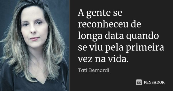 A gente se reconheceu de longa data quando se viu pela primeira vez na vida.... Frase de Tati Bernardi.