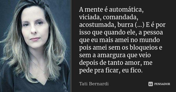 A mente é automática, viciada, comandada, acostumada, burra (…) E é por isso que quando ele, a pessoa que eu mais amei no mundo pois amei sem os bloqueios e sem... Frase de Tati Bernardi.