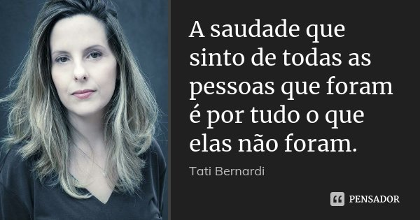 A saudade que sinto de todas as pessoas que foram é por tudo o que elas não foram.... Frase de Tati Bernardi.