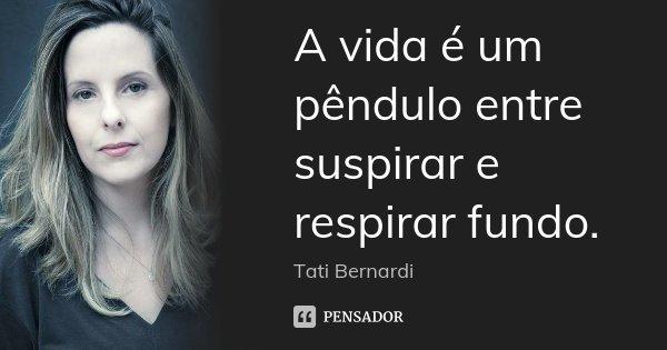 A vida é um pêndulo entre suspirar e respirar fundo.... Frase de Tati Bernardi.