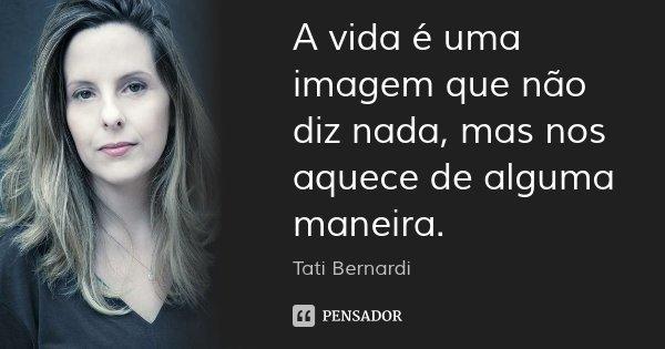 A vida é uma imagem que não diz nada, mas nos aquece de alguma maneira.... Frase de Tati Bernardi.