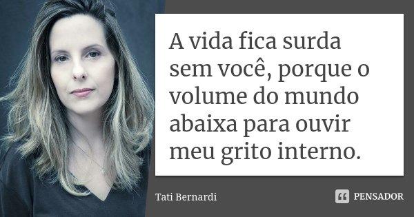 A vida fica surda sem você, porque o volume do mundo abaixa para ouvir meu grito interno.... Frase de Tati Bernardi.