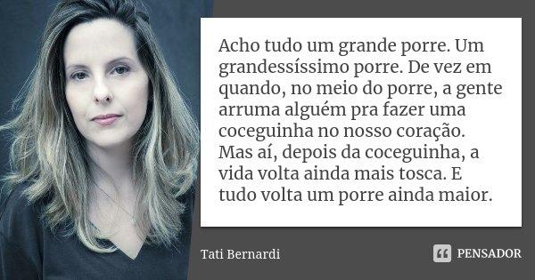 Acho tudo um grande porre. Um grandessíssimo porre. De vez em quando, no meio do porre, a gente arruma alguém pra fazer uma coceguinha no nosso coração. Mas aí,... Frase de Tati Bernardi.