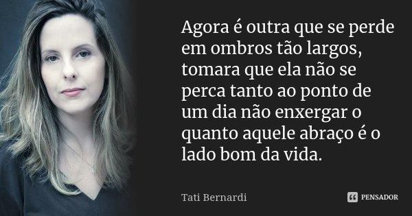 Agora é outra que se perde em ombros tão largos, tomara que ela não se perca tanto ao ponto de um dia não enxergar o quanto aquele abraço é o lado bom da vida.... Frase de Tati Bernardi.