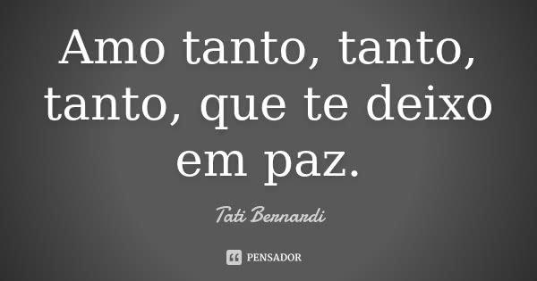 Amo tanto, tanto, tanto, que te deixo em paz.... Frase de Tati Bernardi.