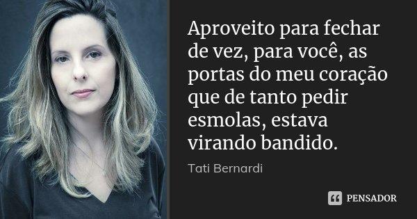 Aproveito para fechar de vez, para você, as portas do meu coração que de tanto pedir esmolas, estava virando bandido.... Frase de Tati Bernardi.