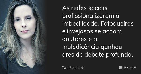 As redes sociais profissionalizaram a imbecilidade. Fofoqueiros e invejosos se acham doutores e a maledicência ganhou ares de debate profundo.... Frase de Tati Bernardi.