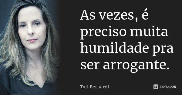 As vezes, é preciso muita humildade pra ser arrogante.... Frase de Tati Bernardi.