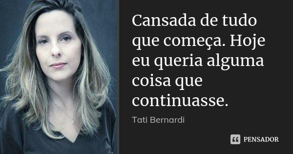 Cansada de tudo que começa. Hoje eu queria alguma coisa que continuasse.... Frase de (Tati Bernardi).