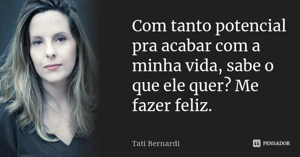 Com tanto potencial pra acabar com a minha vida, sabe o que ele quer? Me fazer feliz.... Frase de Tati Bernardi.