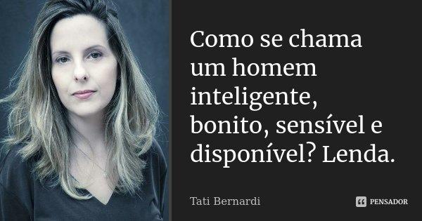 Como Se Chama Um Homem Inteligente Tati Bernardi
