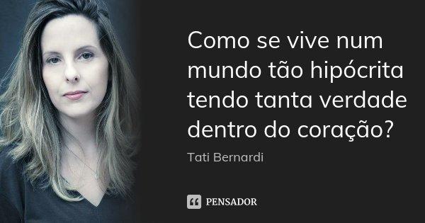 Como se vive num mundo tão hipócrita tendo tanta verdade dentro do coração?... Frase de Tati Bernardi.