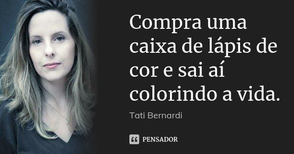 Compra uma caixa de lápis de cor e sai aí colorindo a vida.... Frase de Tati Bernardi.