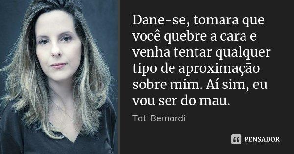 Dane-se, tomara que você quebre a cara e venha tentar qualquer tipo de aproximação sobre mim. Aí sim, eu vou ser do mau.... Frase de Tati Bernardi.