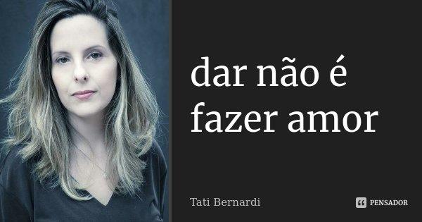 dar não é fazer amor... Frase de Tati Bernardi.