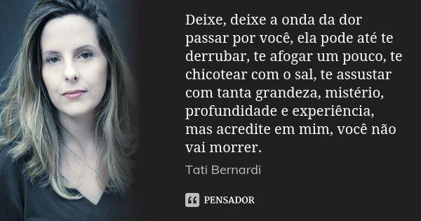 Deixe, deixe a onda da dor passar por você, ela pode até te derrubar, te afogar um pouco, te chicotear com o sal, te assustar com tanta grandeza, mistério, prof... Frase de Tati Bernardi.