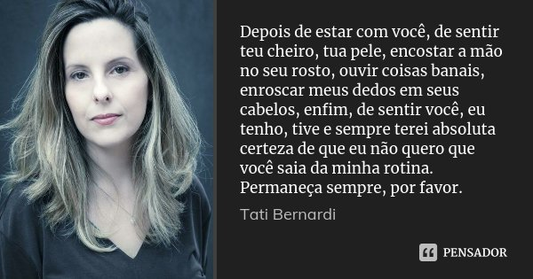 Depois de estar com você, de sentir teu cheiro, tua pele, encostar a mão no seu rosto, ouvir coisas banais, enroscar meus dedos em seus cabelos, enfim, de senti... Frase de Tati Bernardi.