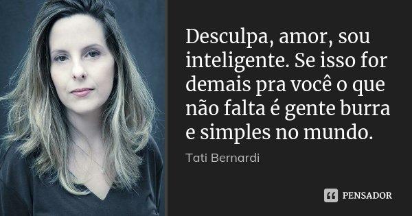 Desculpa, amor, sou inteligente. Se isso for demais pra você o que não falta é gente burra e simples no mundo.... Frase de Tati Bernardi.