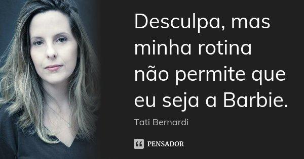 Desculpa, mas minha rotina não permite que eu seja a Barbie.... Frase de Tati Bernardi.