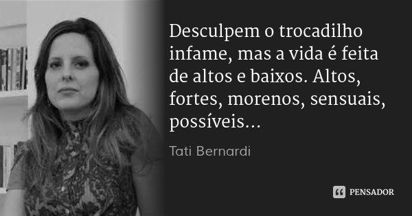 Desculpem o trocadilho infame, mas a vida é feita de altos e baixos. Altos, fortes, morenos, sensuais, possíveis...... Frase de Tati Bernardi.